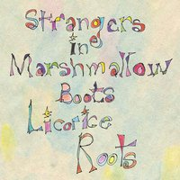 Strangers in Marshmallow Boots — Licorice Roots