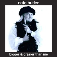 Bigger & Crazier Than Me — Nate Butler