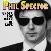 Under the Moon of Love — Phil Spector