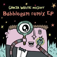 Bubblegum Remix EP — Ganja White Night