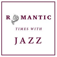 Romantic Times with Jazz — Romantic Jazz, Restaurant Music Songs, Relaxing Jazz Music, Smooth Chill Dinner Background Instrumental Sounds, Romantic Jazz|Relaxing Jazz Music, Smooth Chill Dinner Background Instrumental Sounds|Restaurant Music Songs