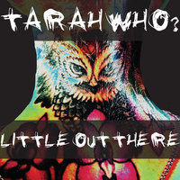 Little Out There — Tarah Who?