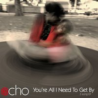 You're All I Need to Get By — ECHO
