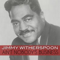 Ain't Nobody's Business — Jimmy Witherspoon