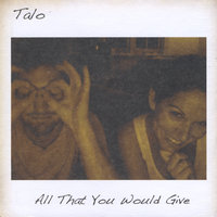 All That You Would Give — Talo