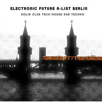Electronic Future A-List Berlin: Solid Club Tech House Dub Techno — сборник