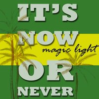 It's Now or Never — Magic Light