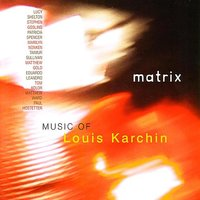 Matrix: Music of Louis Karchin — Lucy Shelton, Patricia Spencer, Paul Hostetter