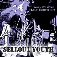 When We Were Half Brother — Sellout Youth