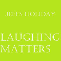 Laughing Matters — Jeff's Holiday