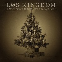 Angels We Have Heard On High — Los Kingdom