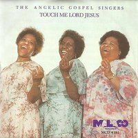Touch Me Lord Jesus — The Angelic Gospel Singers
