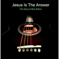Jesus Is the Answer — Bob Wilson