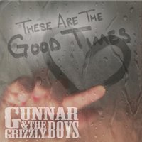 These Are the Good Times — Gunnar & the Grizzly Boys