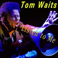 Listen to Me — Tom Waits