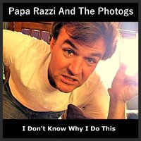 I Don't Know Why I Do This — Papa Razzi and the Photogs