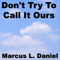 Don't Try To Call It Ours — Marcus Daniel