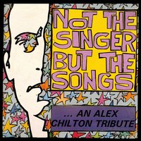 Not the Singer but the Songs: An Alex Chilton Tribute — сборник