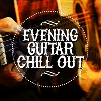 Evening Guitar Chill Out — Guitar Instrumentals, Guitar Chill Out, Guitar Instrumentals|Guitar Chill Out