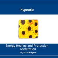 Hypnotic Energy Healing and Protection Meditation — Mark Rogers
