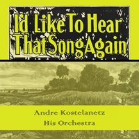 Id Like To Hear That Song Again — Andre Kostelanetz & His Orchestra