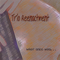 What Once Was... — Trio Reenactment