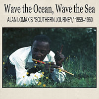 "Wave the Ocean, Wave the Sea: Alan Lomax's ""Southern Journey,"" 1959–1960 — John Davis, Bessie Jones, Daddy Cool, Preston Smith, Hobart Smith"