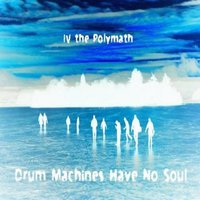 Drum Machines Have No Soul — IV the Polymath