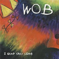 I Can't Stay Long — Wob