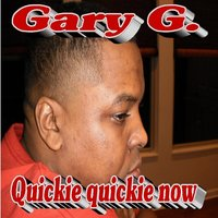 Quickie Quickie Now — Gary G.