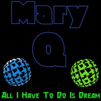 All I Have To Do Is Dream — Mary Q