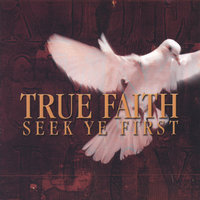 Seek Ye First — True Faith