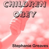 Children Obey — Stephanie Greaves