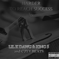 Harder to Reach Success — Lil K Dawg, King S & Czly Beats