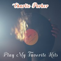 Play My Favorite Hits — Charlie Parker & Buddy Rich & Coleman Hawkins
