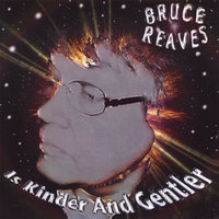 is Kinder and Gentler — Bruce Reaves