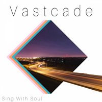 Sing With Soul — Vastcade