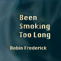 Been Smoking Too Long — Robin Frederick