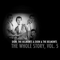 Dion & The Belmonts: The Whole Story, Vol. 5 — Dion & The Belmonts, The Belmonts, Dion, The Belmonts & Dion & The Belmonts