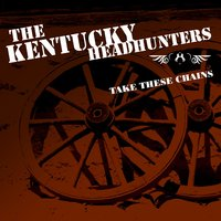 Take These Chains — The Kentucky Headhunters