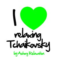 I Love Relaxing Tchaikovsky — Пётр Ильич Чайковский