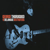 George Thorogood And The Delaware Destroyers — George Thorogood, The Destroyers