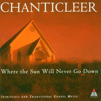 Trad : Where The Sun Will Never Go Down — Chanticleer