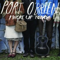 I Woke Up Today — Port O'Brien