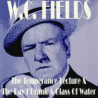 The Temperance Lecture & The Day I Drank A Glass Of Water — W.C. Fields