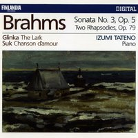 Brahms : Piano Sonata No.3 Op.5, Two Rhapsodies Op.79 - Glinka : The Lark - Suk : Chanson d'amour — Izumi Tateno, Иоганнес Брамс, Михаил Иванович Глинка