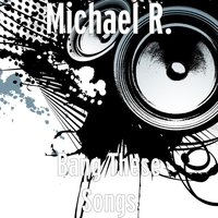 Bang These Songs — Michael R.
