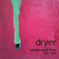 Strut and Fret: A collection of songs between 1993 - 2003 you missed the first time around — Dryer