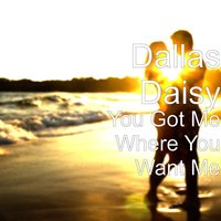 You Got Me Where You Want Me — Dallas Daisy
