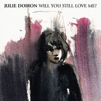 Will You Still Love Me? — Julie Doiron